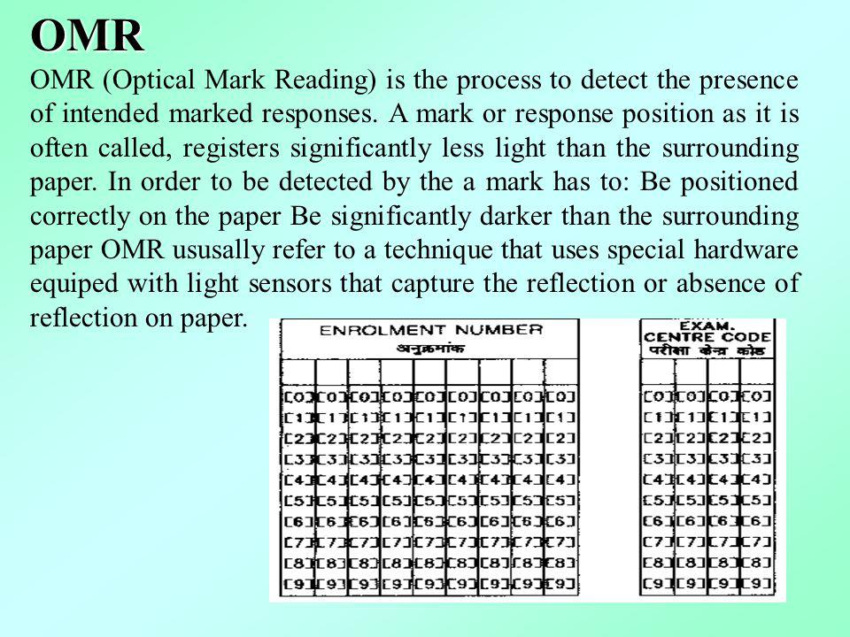 OMR OMR (Optical Mark Reading) is the process to detect the presence of intended marked responses. A mark or response position as it is often called,