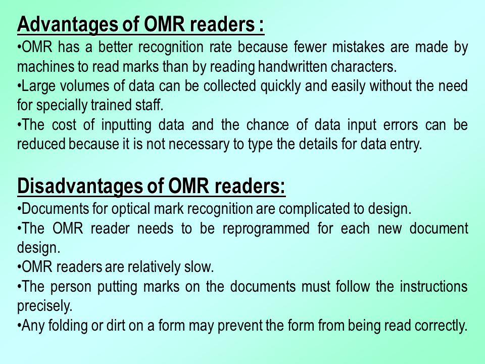 Advantages of OMR readers : OMR has a better recognition rate because fewer mistakes are made by machines to read marks than by reading handwritten ch