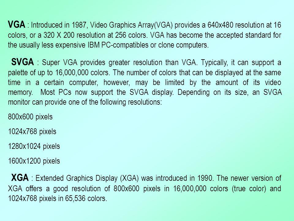 VGA : Introduced in 1987, Video Graphics Array(VGA) provides a 640x480 resolution at 16 colors, or a 320 X 200 resolution at 256 colors. VGA has becom