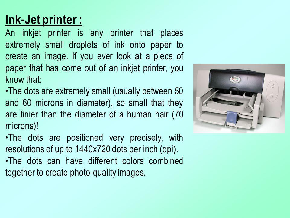 Ink-Jet printer : An inkjet printer is any printer that places extremely small droplets of ink onto paper to create an image. If you ever look at a pi