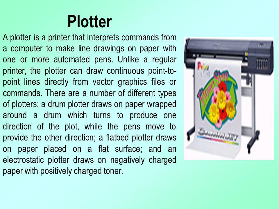 Plotter A plotter is a printer that interprets commands from a computer to make line drawings on paper with one or more automated pens. Unlike a regul