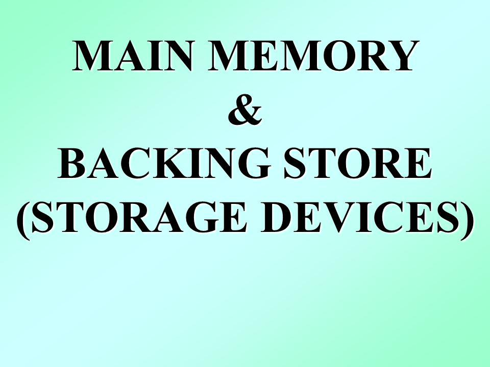 MAIN MEMORY & BACKING STORE (STORAGE DEVICES)