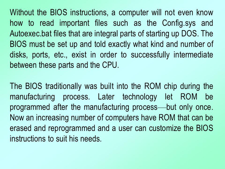 Without the BIOS instructions, a computer will not even know how to read important files such as the Config.sys and Autoexec.bat files that are integr