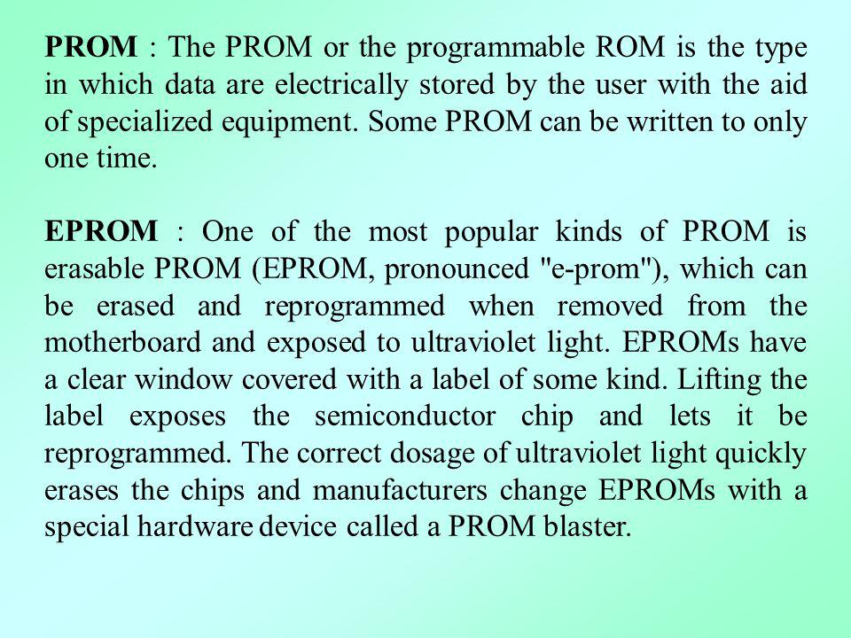 PROM : The PROM or the programmable ROM is the type in which data are electrically stored by the user with the aid of specialized equipment. Some PROM