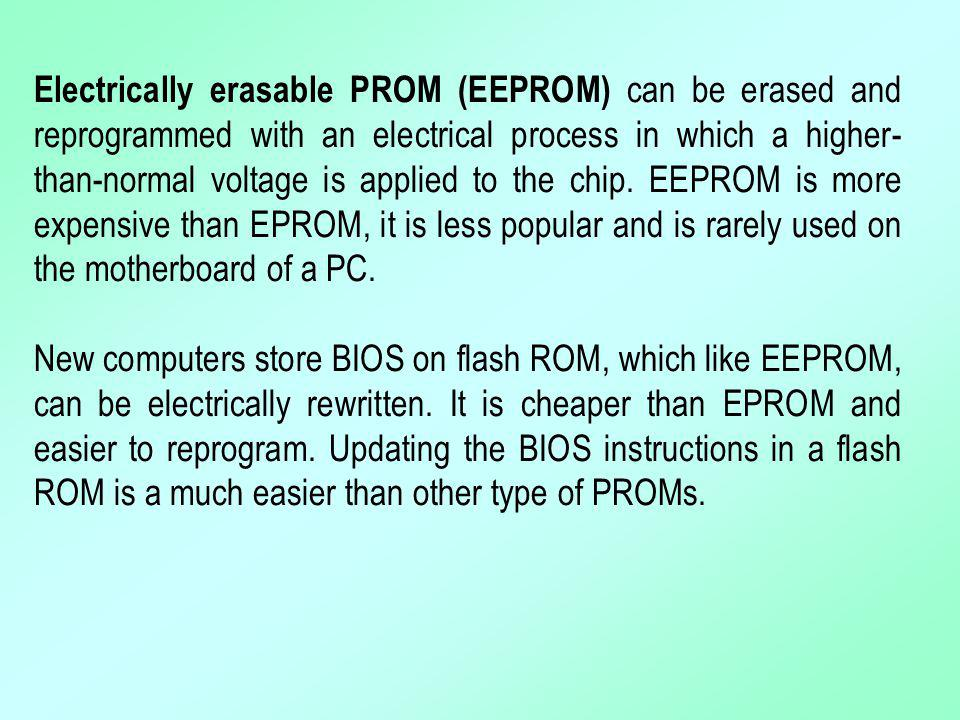 Electrically erasable PROM (EEPROM) can be erased and reprogrammed with an electrical process in which a higher- than-normal voltage is applied to the