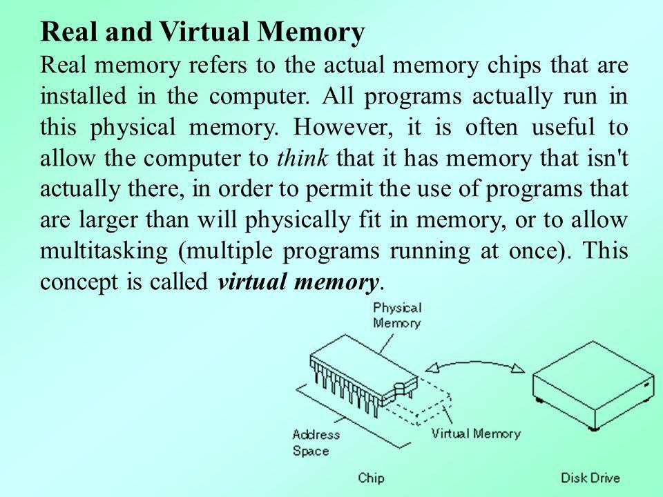 Real and Virtual Memory Real memory refers to the actual memory chips that are installed in the computer. All programs actually run in this physical m