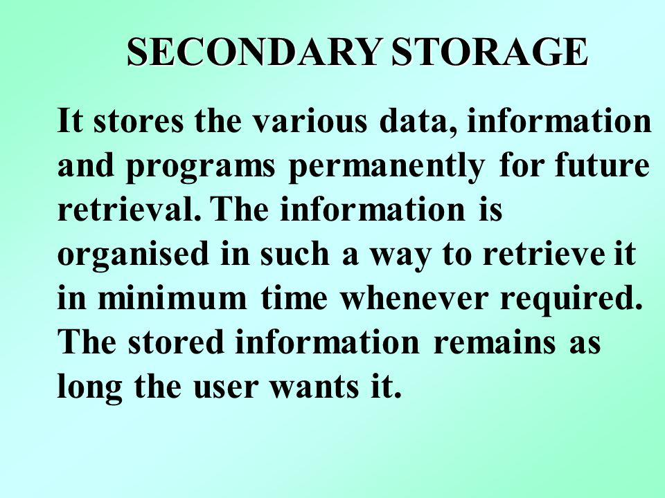 SECONDARY STORAGE It stores the various data, information and programs permanently for future retrieval. The information is organised in such a way to