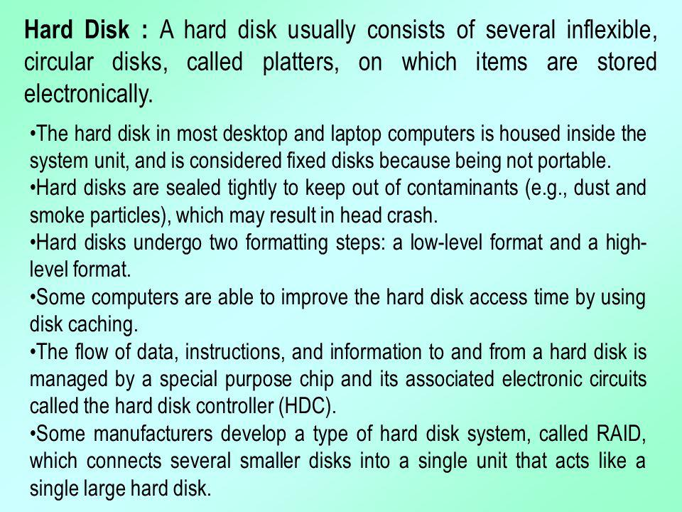 Hard Disk : A hard disk usually consists of several inflexible, circular disks, called platters, on which items are stored electronically. The hard di