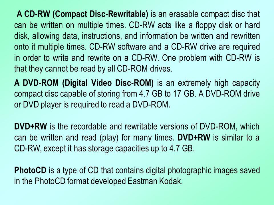 A CD-RW (Compact Disc-Rewritable) is an erasable compact disc that can be written on multiple times. CD-RW acts like a floppy disk or hard disk, allow
