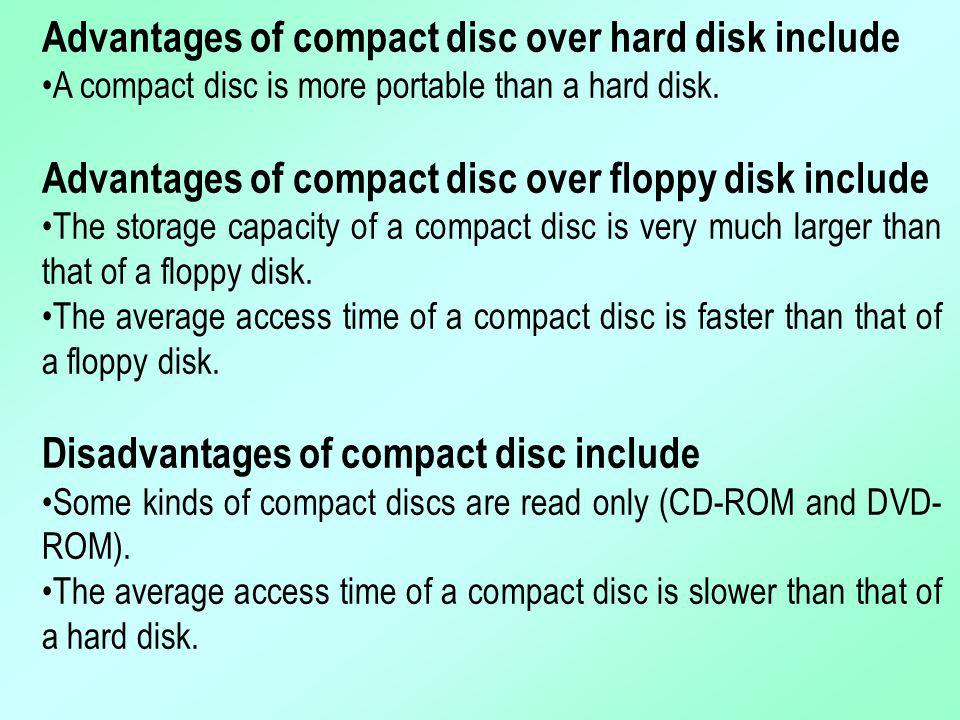 Advantages of compact disc over hard disk include A compact disc is more portable than a hard disk. Advantages of compact disc over floppy disk includ