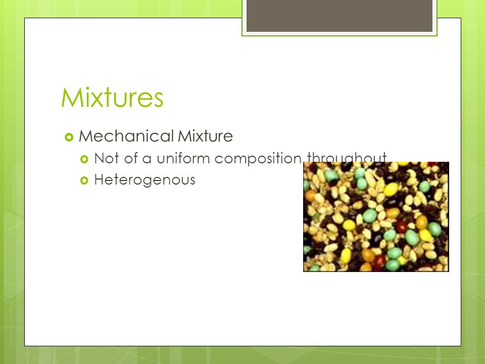 Mixtures Mechanical Mixture Not of a uniform composition throughout Heterogenous