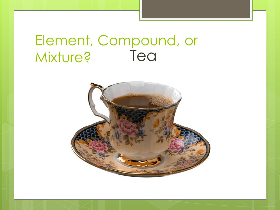 Element, Compound, or Mixture? Tea