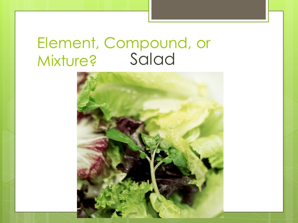 Element, Compound, or Mixture? Salad