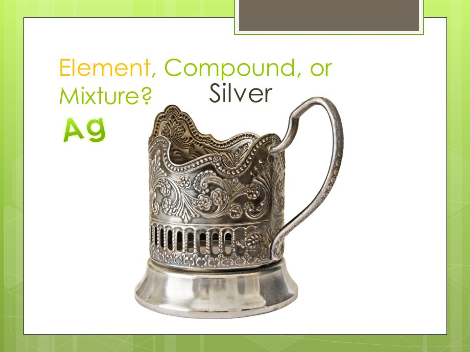 Element, Compound, or Mixture? Silver