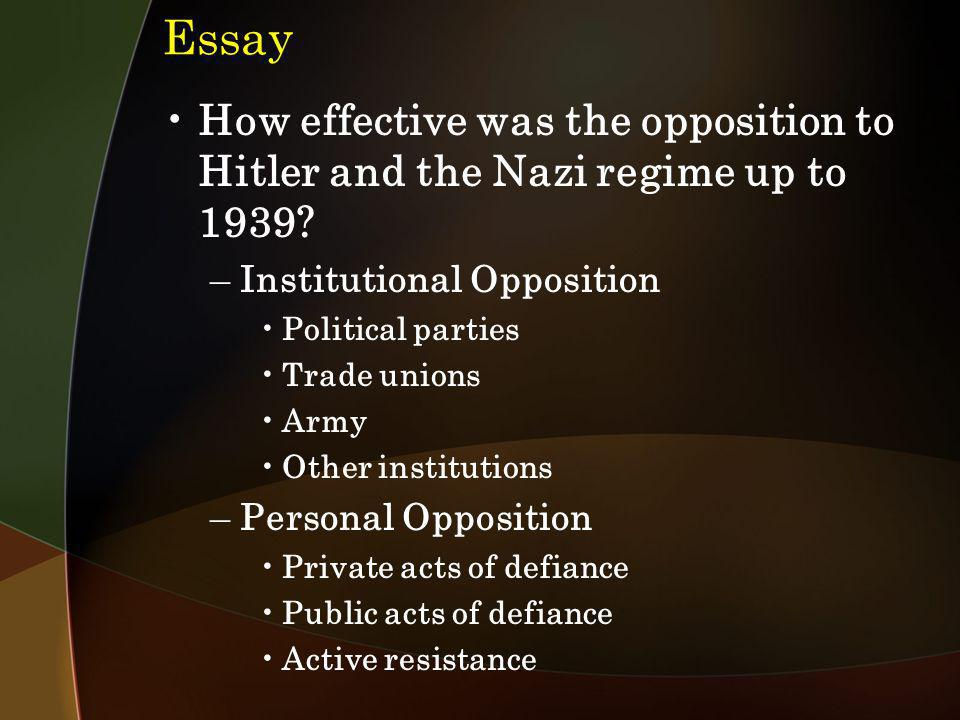 Essay How effective was the opposition to Hitler and the Nazi regime up to 1939? –Institutional Opposition Political parties Trade unions Army Other i