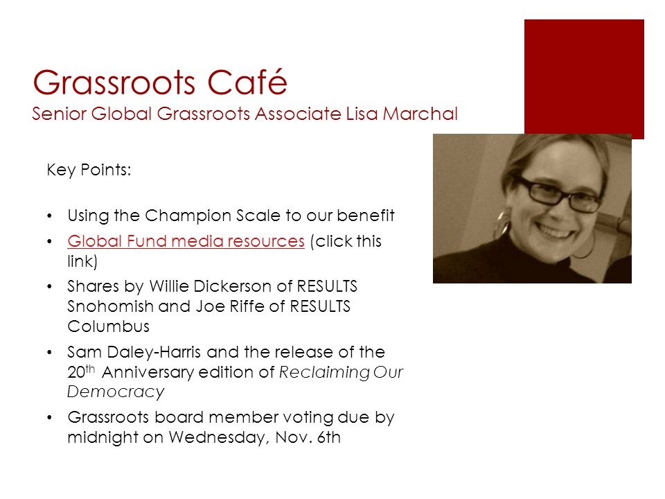 Grassroots Café Senior Global Grassroots Associate Lisa Marchal Key Points: Using the Champion Scale to our benefit Global Fund media resources (click this link) Global Fund media resources Shares by Willie Dickerson of RESULTS Snohomish and Joe Riffe of RESULTS Columbus Sam Daley-Harris and the release of the 20 th Anniversary edition of Reclaiming Our Democracy Grassroots board member voting due by midnight on Wednesday, Nov.
