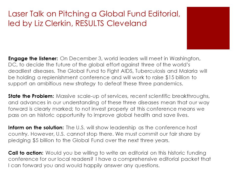 Laser Talk on Pitching a Global Fund Editorial, led by Liz Clerkin, RESULTS Cleveland Engage the listener: On December 3, world leaders will meet in W