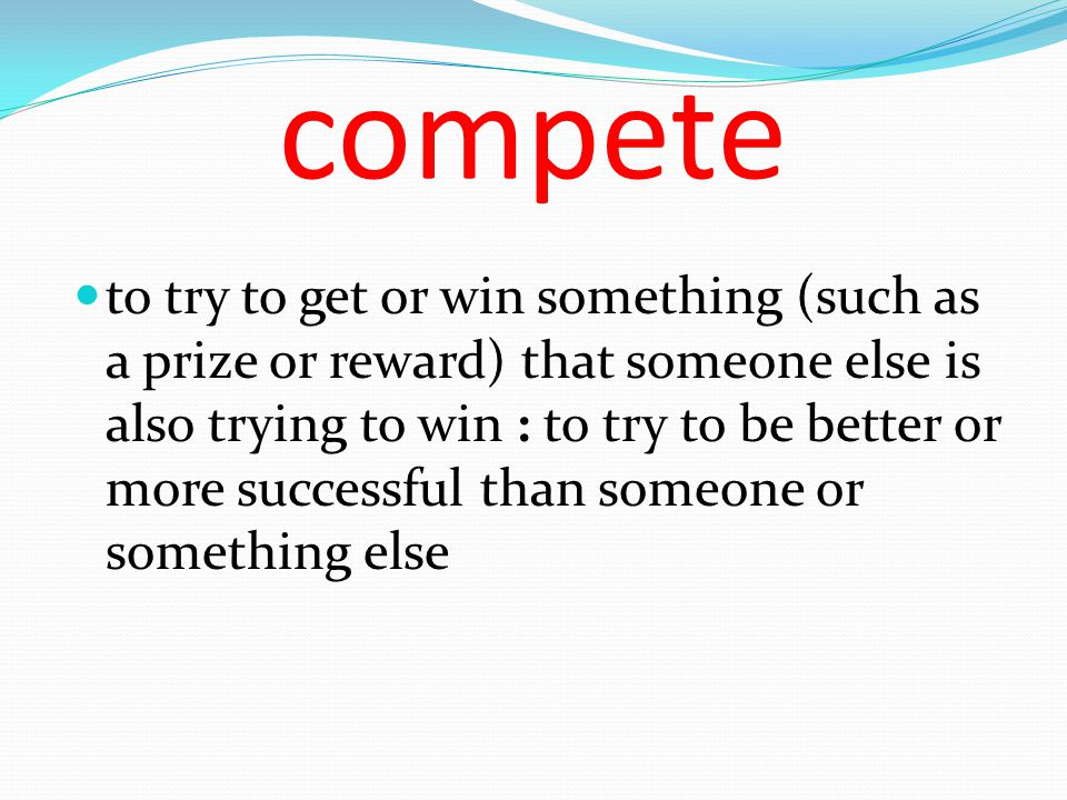 compete to try to get or win something (such as a prize or reward) that someone else is also trying to win : to try to be better or more successful th