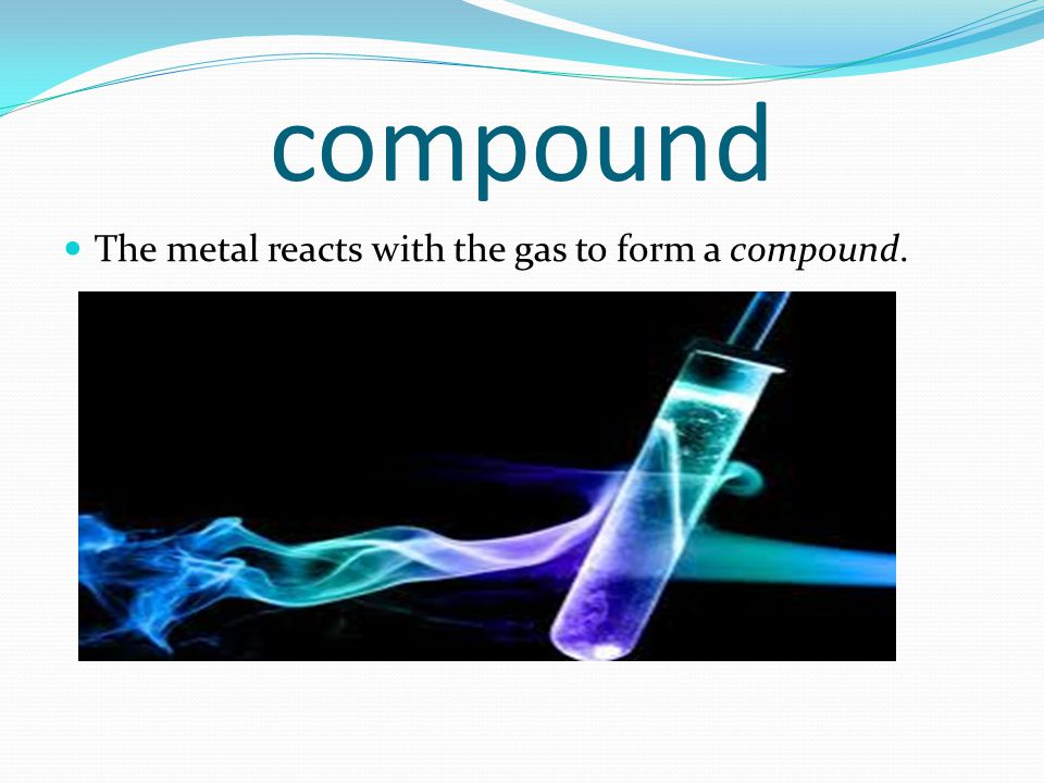compound The metal reacts with the gas to form a compound.