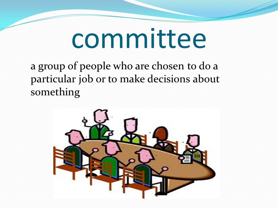 committee a group of people who are chosen to do a particular job or to make decisions about something