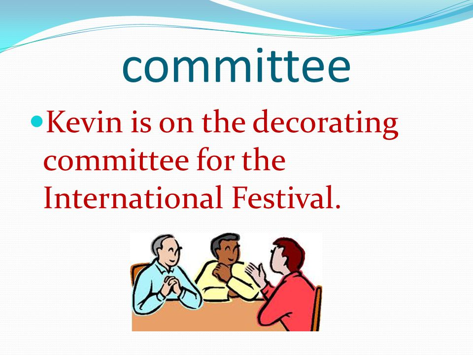 committee Kevin is on the decorating committee for the International Festival.