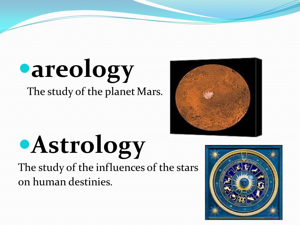 areology The study of the planet Mars. Astrology The study of the influences of the stars on human destinies.