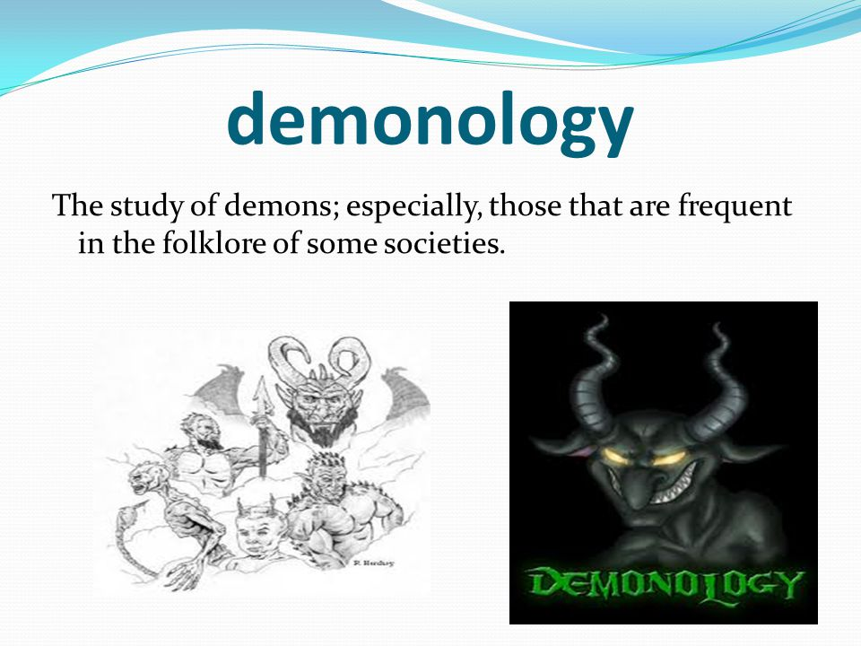 demonology The study of demons; especially, those that are frequent in the folklore of some societies.