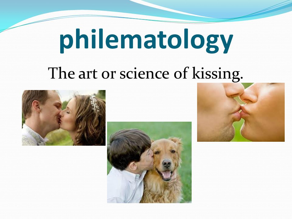 philematology The art or science of kissing.