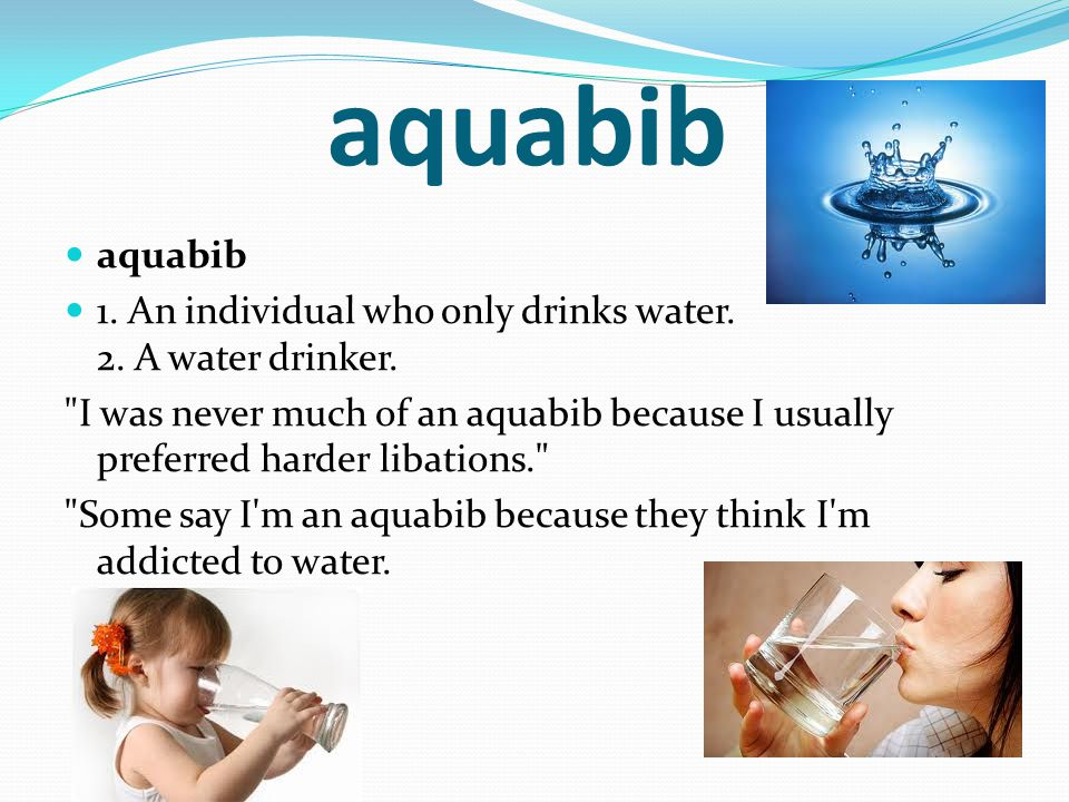 aquabib 1. An individual who only drinks water. 2. A water drinker.