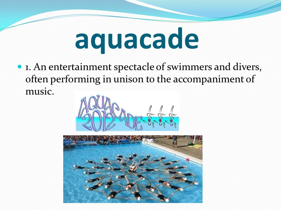 aquacade 1. An entertainment spectacle of swimmers and divers, often performing in unison to the accompaniment of music.