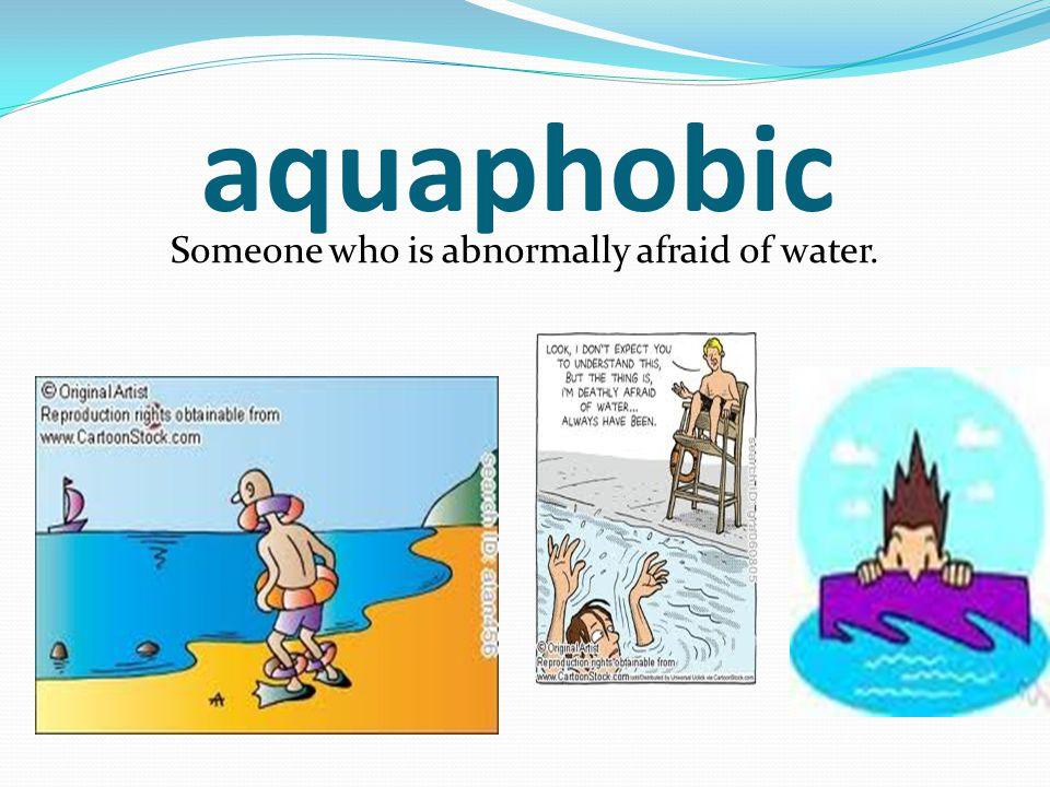 aquaphobic Someone who is abnormally afraid of water.
