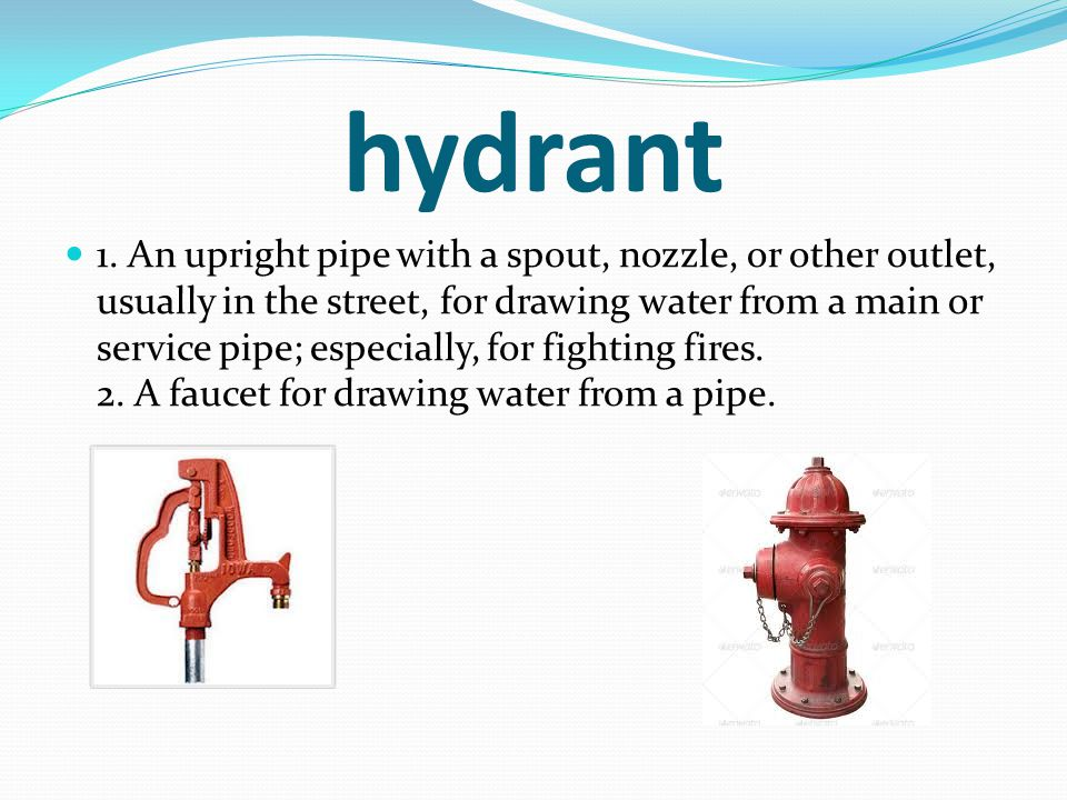 hydrant 1. An upright pipe with a spout, nozzle, or other outlet, usually in the street, for drawing water from a main or service pipe; especially, fo