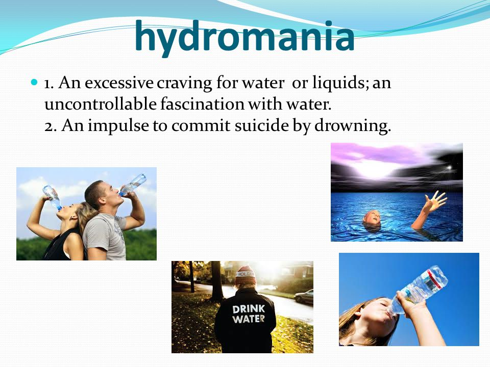 hydromania 1. An excessive craving for water or liquids; an uncontrollable fascination with water. 2. An impulse to commit suicide by drowning.