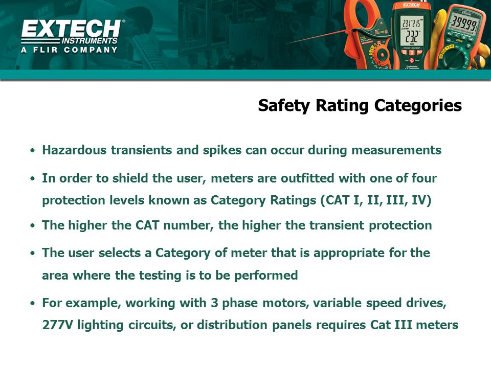 Safety Rating Category Guidelines CAT IV - 3 phase at utility connection - Outdoor conductors CAT III - 3 Phase Distribution - Commercial lighting CAT II Single Phase receptable connected loads CAT I Electronic Circuits