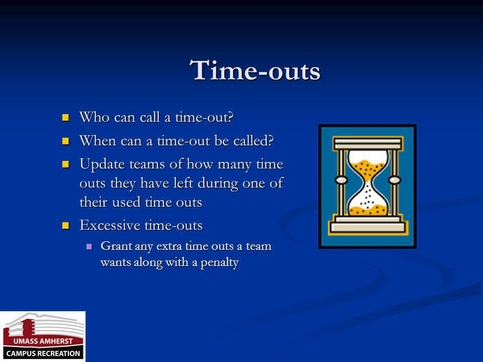 Time Outs UMass Intramurals allows each team: Two Timeouts per game Each T.O. is for 1 Minute These do carry into Overtime Periods Each team receives