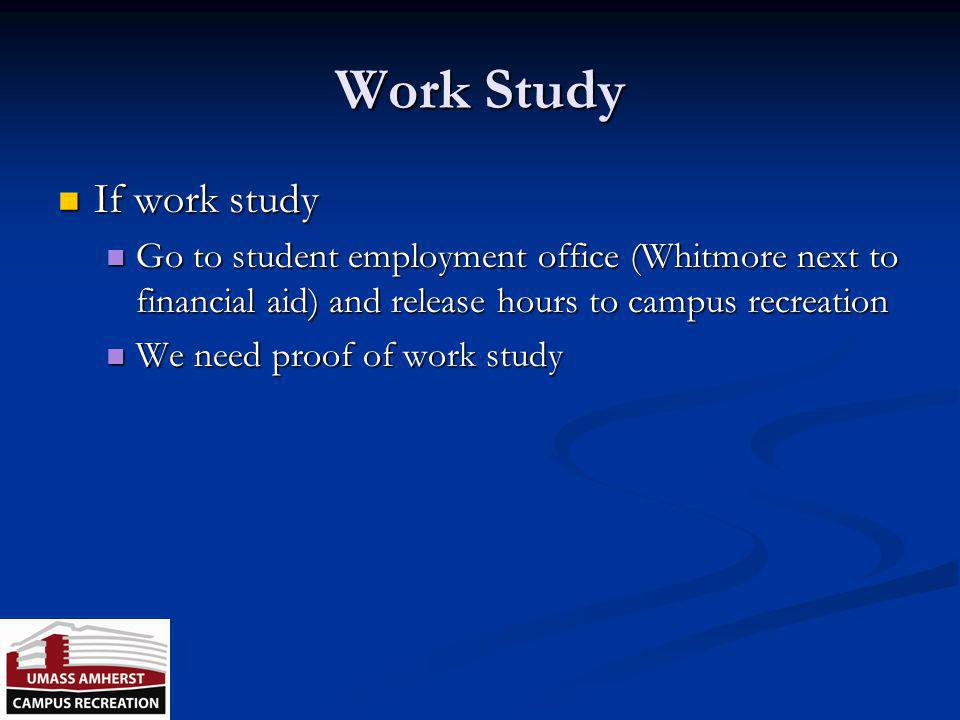 Work Study If work study If work study Go to student employment office (Whitmore next to financial aid) and release hours to campus recreation Go to student employment office (Whitmore next to financial aid) and release hours to campus recreation We need proof of work study We need proof of work study