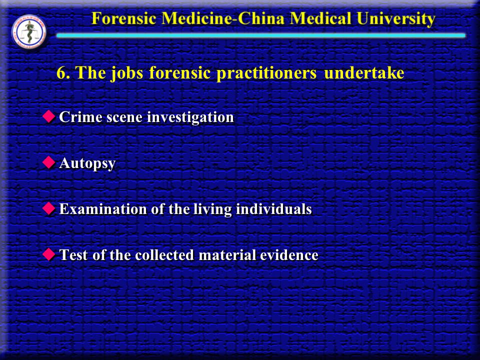 6. The jobs forensic practitioners undertake Crime scene investigation Autopsy Examination of the living individuals Test of the collected material ev