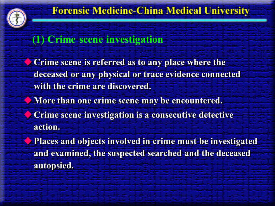 (1) Crime scene investigation Crime scene is referred as to any place where the deceased or any physical or trace evidence connected with the crime ar