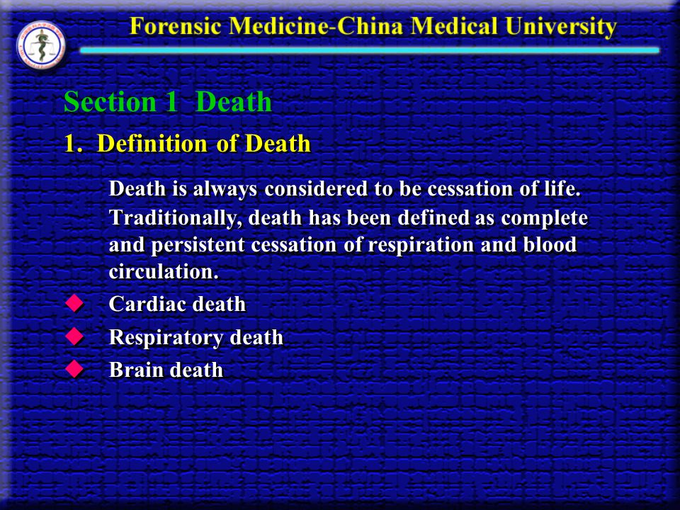 Section 1 Death 1. Definition of Death Death is always considered to be cessation of life. Traditionally, death has been defined as complete and persi