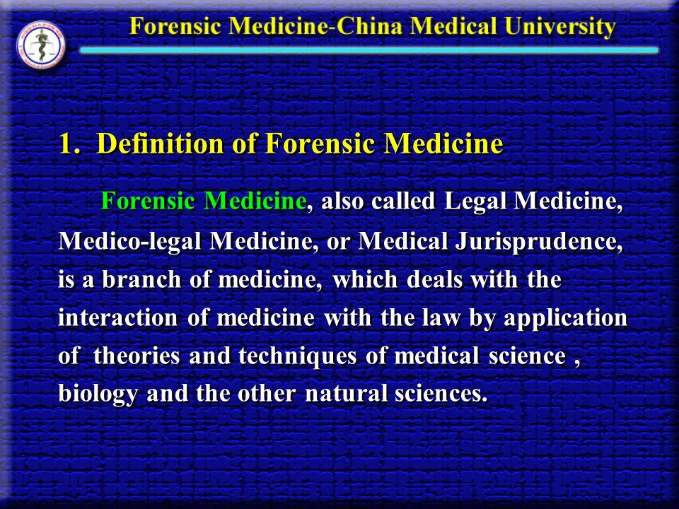 1. Definition of Forensic Medicine Forensic Medicine, also called Legal Medicine, Medico-legal Medicine, or Medical Jurisprudence, is a branch of medi