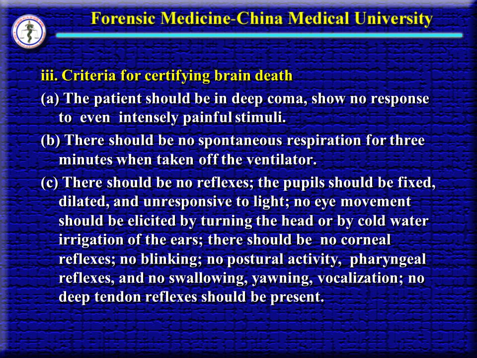 iii. Criteria for certifying brain death (a) The patient should be in deep coma, show no response to even intensely painful stimuli. (b) There should
