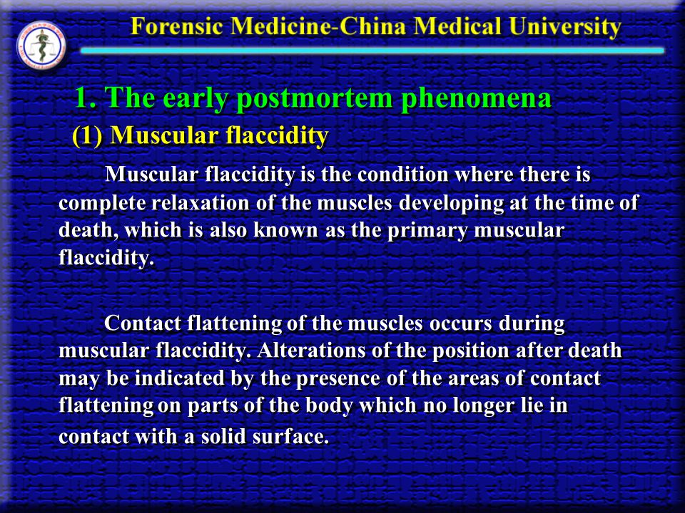 1. The early postmortem phenomena (1) Muscular flaccidity Muscular flaccidity is the condition where there is complete relaxation of the muscles devel
