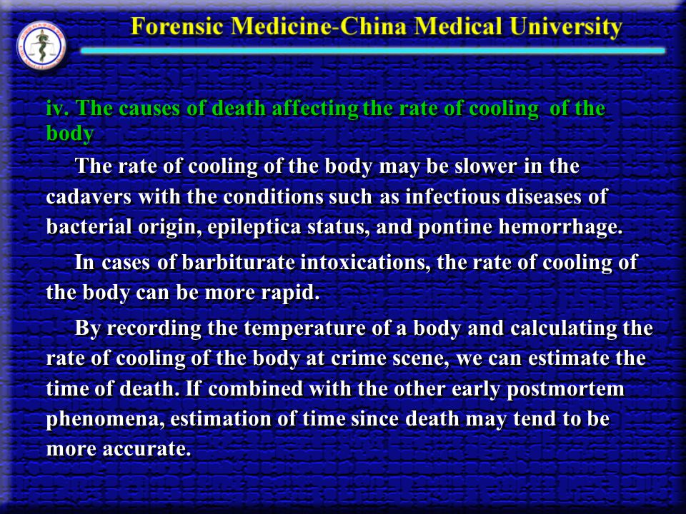 iv. The causes of death affecting the rate of cooling of the body The rate of cooling of the body may be slower in the cadavers with the conditions su