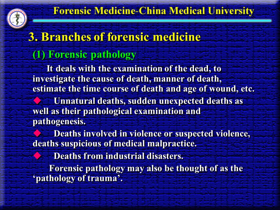 3. Branches of forensic medicine (1) Forensic pathology It deals with the examination of the dead, to investigate the cause of death, manner of death,