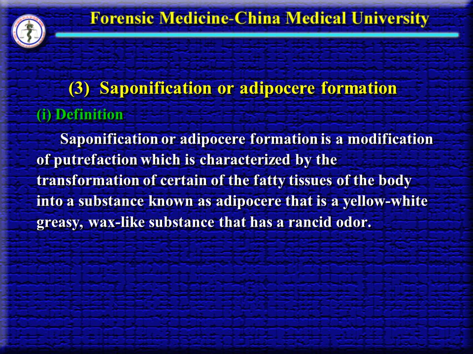 (3) Saponification or adipocere formation (i) Definition Saponification or adipocere formation is a modification of putrefaction which is characterize