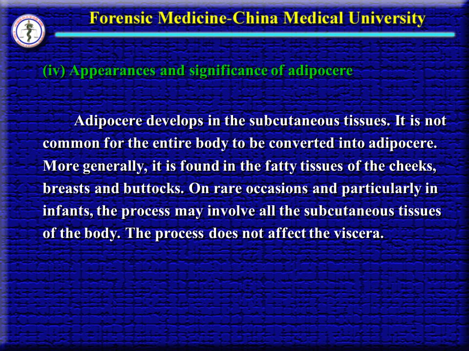 (iv) Appearances and significance of adipocere Adipocere develops in the subcutaneous tissues. It is not common for the entire body to be converted in