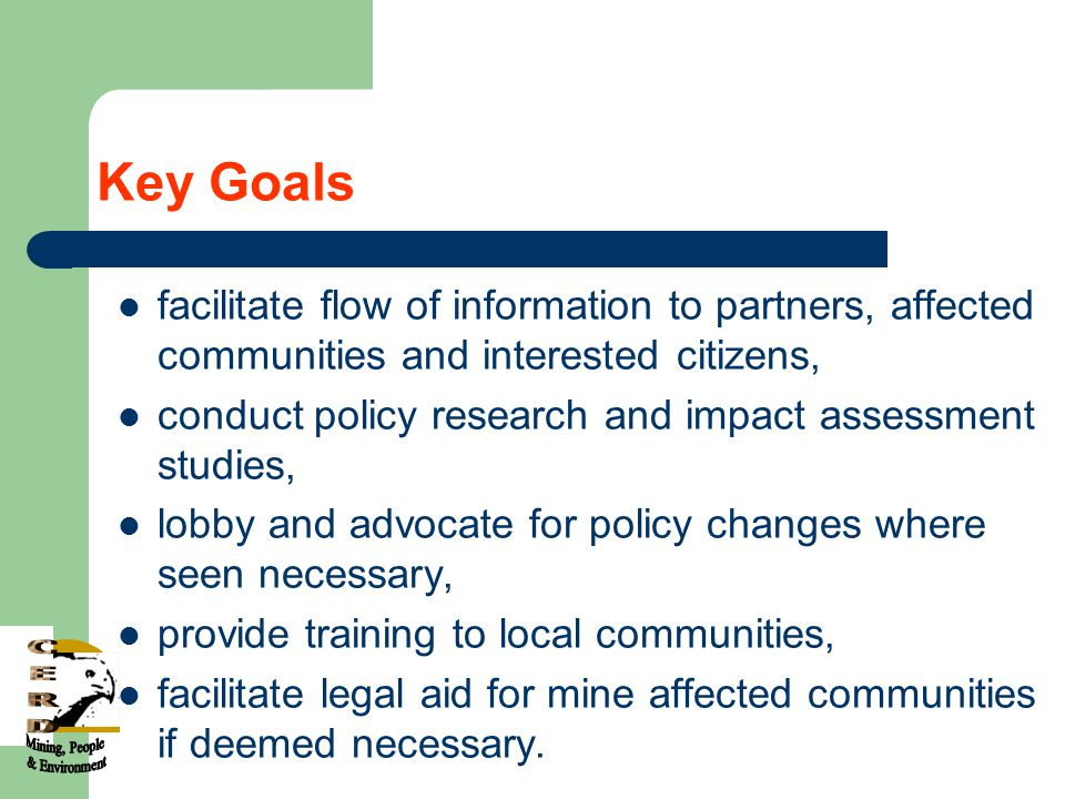 Key Goals facilitate flow of information to partners, affected communities and interested citizens, conduct policy research and impact assessment studies, lobby and advocate for policy changes where seen necessary, provide training to local communities, facilitate legal aid for mine affected communities if deemed necessary.