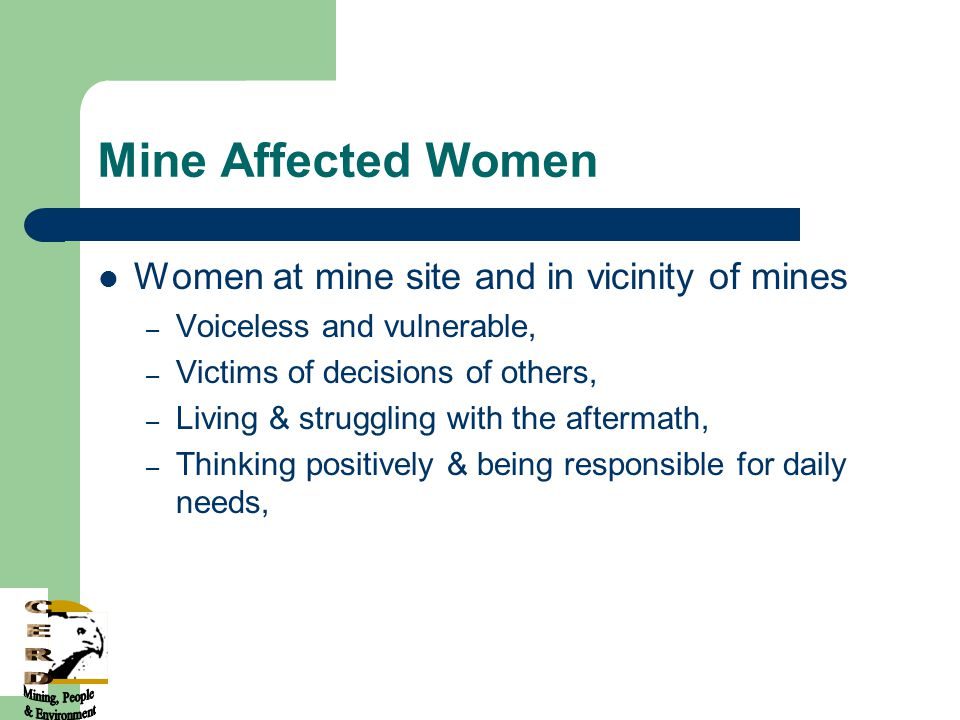 Mine Affected Women Women at mine site and in vicinity of mines – Voiceless and vulnerable, – Victims of decisions of others, – Living & struggling with the aftermath, – Thinking positively & being responsible for daily needs,