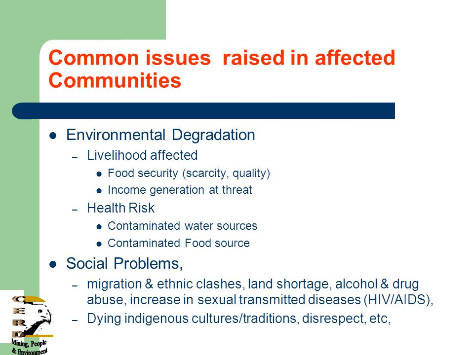 Common issues raised in affected Communities Environmental Degradation – Livelihood affected Food security (scarcity, quality) Income generation at threat – Health Risk Contaminated water sources Contaminated Food source Social Problems, – migration & ethnic clashes, land shortage, alcohol & drug abuse, increase in sexual transmitted diseases (HIV/AIDS), – Dying indigenous cultures/traditions, disrespect, etc,