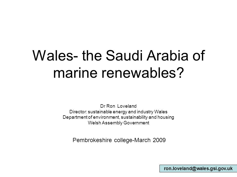 Wales- the Saudi Arabia of marine renewables? Dr Ron Loveland Director: sustainable energy and industry Wales Department of environment, sustainabilit